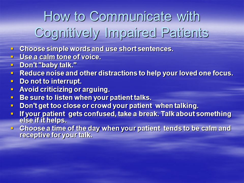 How to Communicate with Cognitively Impaired Patients  Choose simple words and use short sentences.
