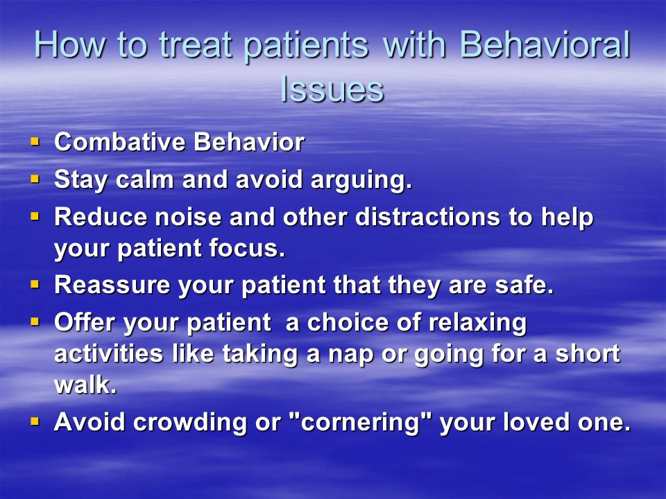 How to treat patients with Behavioral Issues  Combative Behavior  Stay calm and avoid arguing.