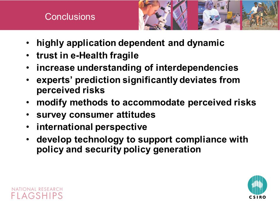 Conclusions highly application dependent and dynamic trust in e-Health fragile increase understanding of interdependencies experts' prediction significantly deviates from perceived risks modify methods to accommodate perceived risks survey consumer attitudes international perspective develop technology to support compliance with policy and security policy generation