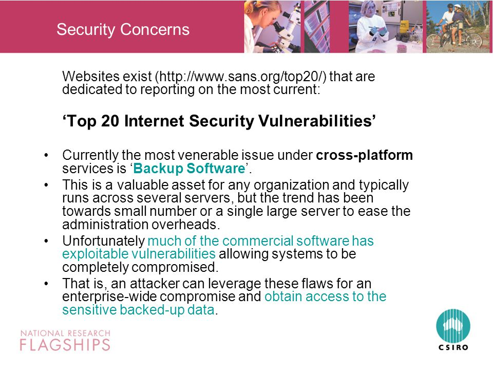 Security Concerns Websites exist (http://www.sans.org/top20/) that are dedicated to reporting on the most current: 'Top 20 Internet Security Vulnerabilities' Currently the most venerable issue under cross-platform services is 'Backup Software'.