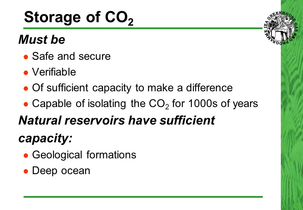 Storage of CO 2  Must be Safe and secure Verifiable Of sufficient capacity to make a difference Capable of isolating the CO 2 for 1000s of years  Natural reservoirs have sufficient  capacity: Geological formations Deep ocean