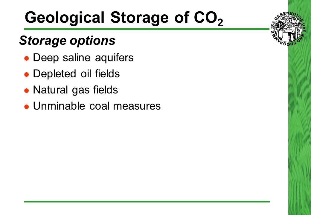 Geological Storage of CO 2  Storage options Deep saline aquifers Depleted oil fields Natural gas fields Unminable coal measures