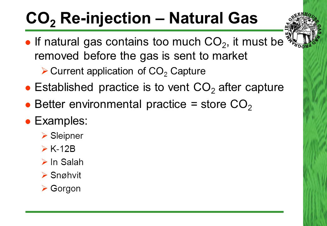 CO 2 Re-injection – Natural Gas If natural gas contains too much CO 2, it must be removed before the gas is sent to market  Current application of CO