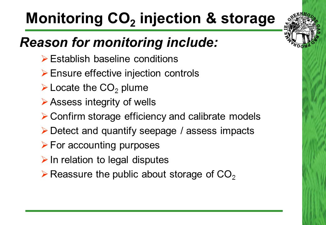 Monitoring CO 2 injection & storage  Reason for monitoring include:  Establish baseline conditions  Ensure effective injection controls  Locate th