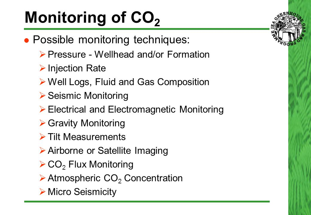 Monitoring of CO 2 Possible monitoring techniques:  Pressure - Wellhead and/or Formation  Injection Rate  Well Logs, Fluid and Gas Composition  Se