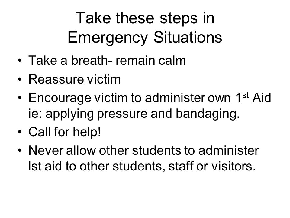 Take these steps in Emergency Situations Take a breath- remain calm Reassure victim Encourage victim to administer own 1 st Aid ie: applying pressure