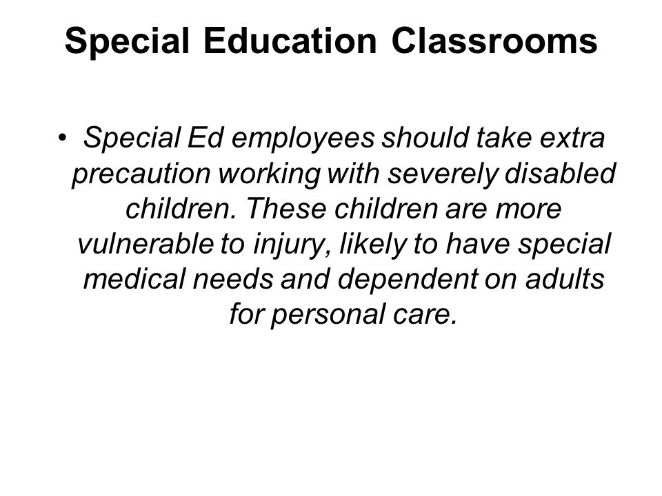 Special Education Classrooms Special Ed employees should take extra precaution working with severely disabled children. These children are more vulner