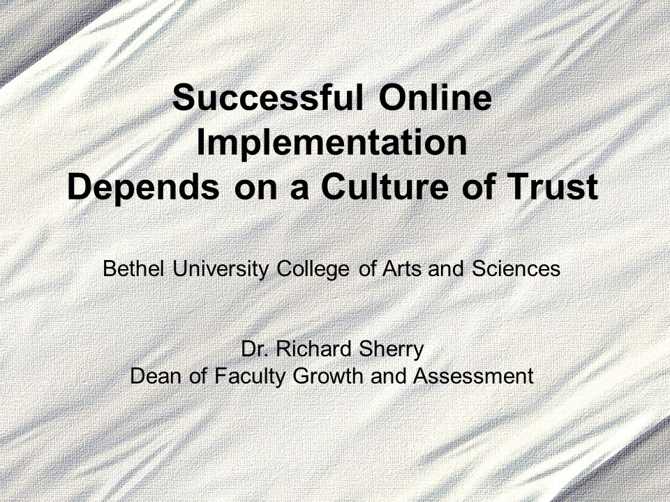 Successful Online Implementation Depends on a Culture of Trust Bethel University College of Arts and Sciences Dr. Richard Sherry Dean of Faculty Growt