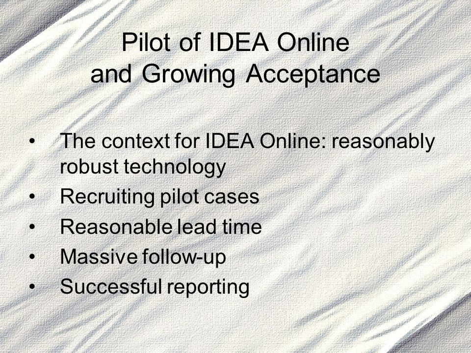 Pilot of IDEA Online and Growing Acceptance The context for IDEA Online: reasonably robust technology Recruiting pilot cases Reasonable lead time Mass