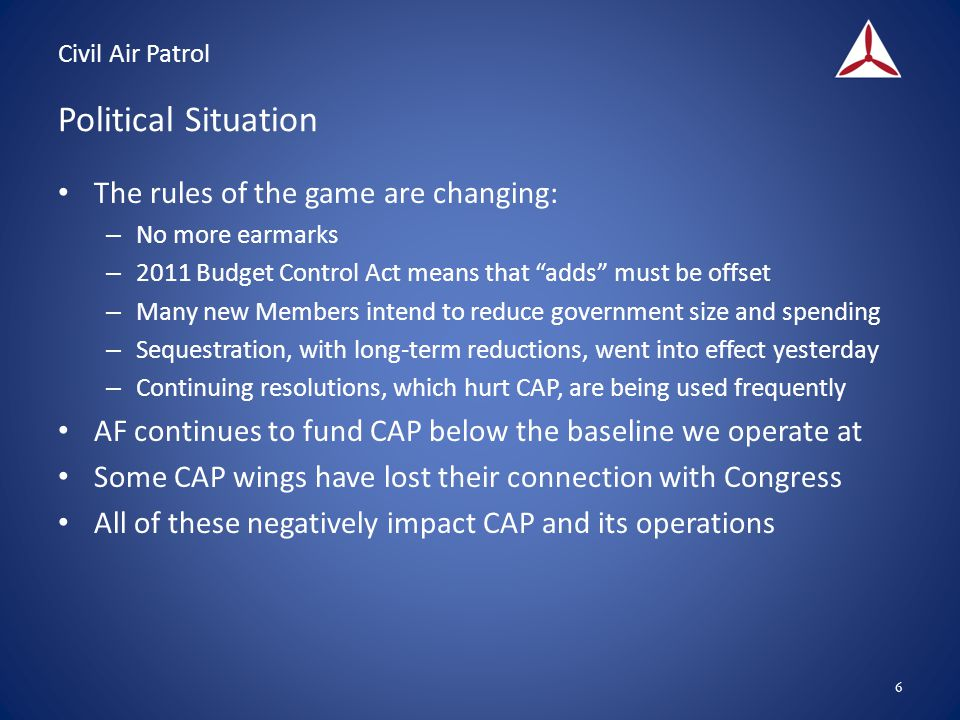 Civil Air Patrol Political Situation The rules of the game are changing: – No more earmarks – 2011 Budget Control Act means that adds must be offset – Many new Members intend to reduce government size and spending – Sequestration, with long-term reductions, went into effect yesterday – Continuing resolutions, which hurt CAP, are being used frequently AF continues to fund CAP below the baseline we operate at Some CAP wings have lost their connection with Congress All of these negatively impact CAP and its operations 6