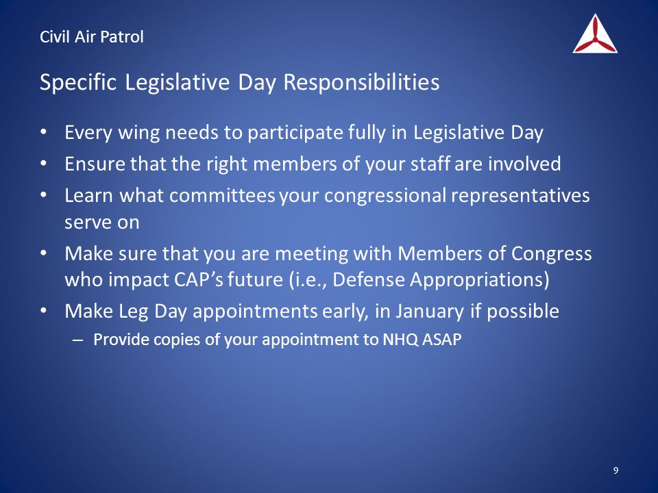 Civil Air Patrol Specific Legislative Day Responsibilities Every wing needs to participate fully in Legislative Day Ensure that the right members of your staff are involved Learn what committees your congressional representatives serve on Make sure that you are meeting with Members of Congress who impact CAP's future (i.e., Defense Appropriations) Make Leg Day appointments early, in January if possible – Provide copies of your appointment to NHQ ASAP 9