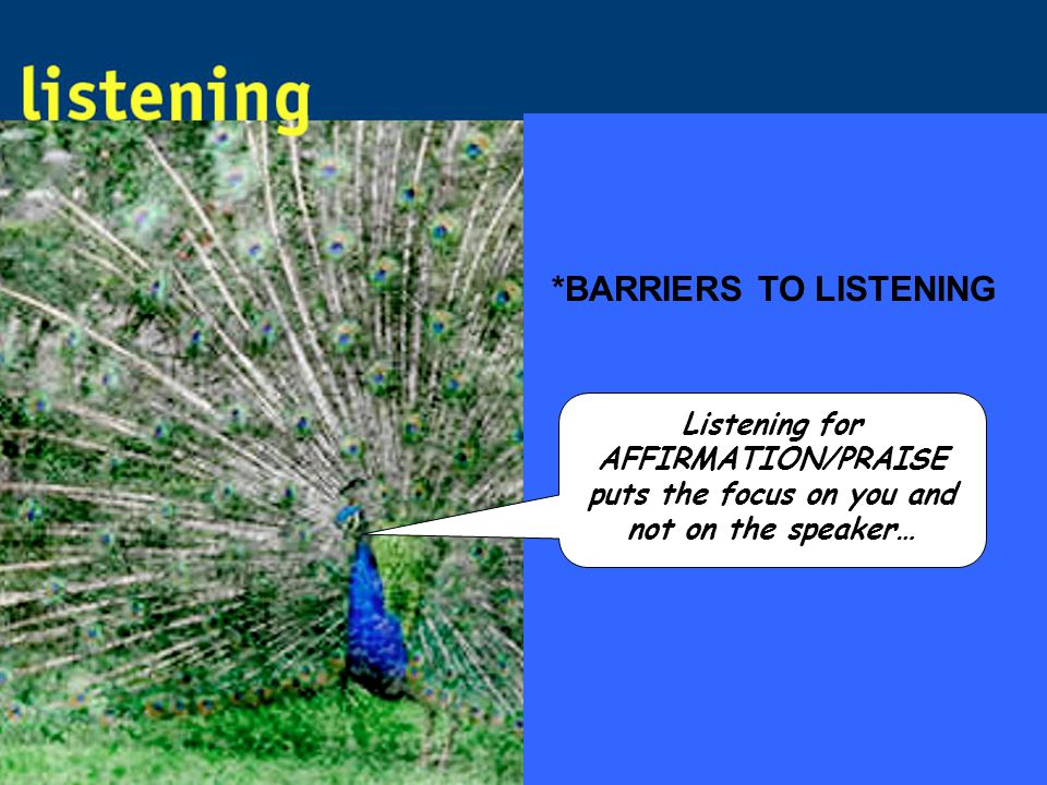 *BARRIERS TO LISTENING Listening for AFFIRMATION/PRAISE puts the focus on you and not on the speaker…