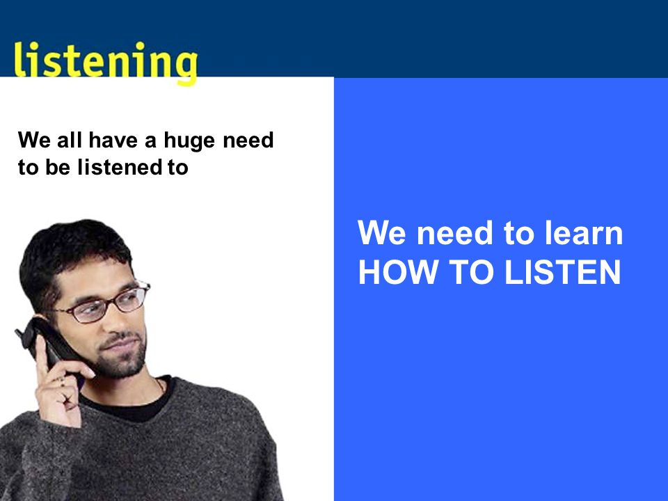 We all have a huge need to be listened to We need to learn HOW TO LISTEN