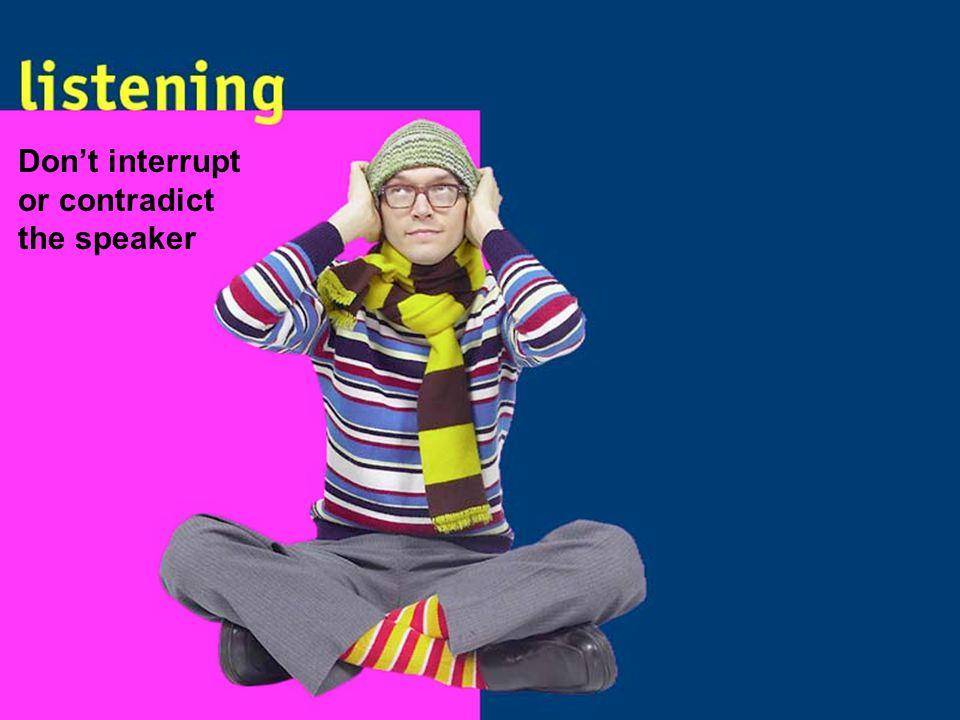 Don't interrupt or contradict the speaker