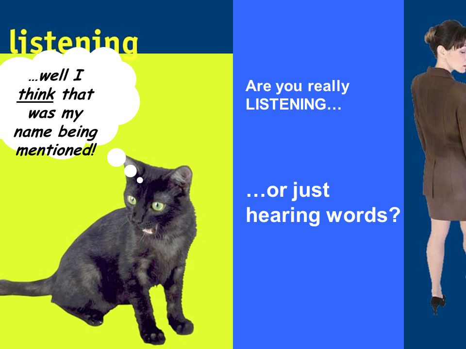 …well I think that was my name being mentioned! Are you really LISTENING… …or just hearing words?