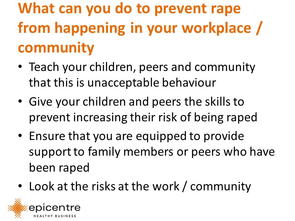 What can you do to prevent rape from happening in your workplace / community Teach your children, peers and community that this is unacceptable behaviour Give your children and peers the skills to prevent increasing their risk of being raped Ensure that you are equipped to provide support to family members or peers who have been raped Look at the risks at the work / community