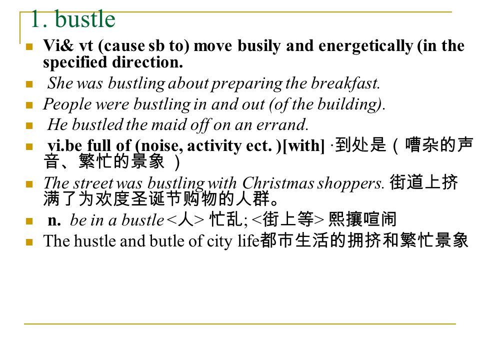 1. bustle Vi& vt (cause sb to) move busily and energetically (in the specified direction. She was bustling about preparing the breakfast. People were