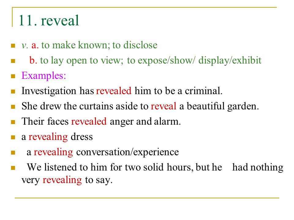 11. reveal v. a. to make known; to disclose b. to lay open to view; to expose/show/ display/exhibit Examples: Investigation has revealed him to be a c