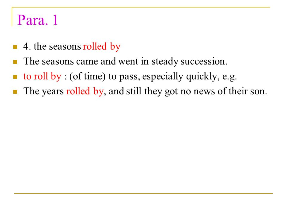 Para. 1 4. the seasons rolled by The seasons came and went in steady succession. to roll by : (of time) to pass, especially quickly, e.g. The years ro