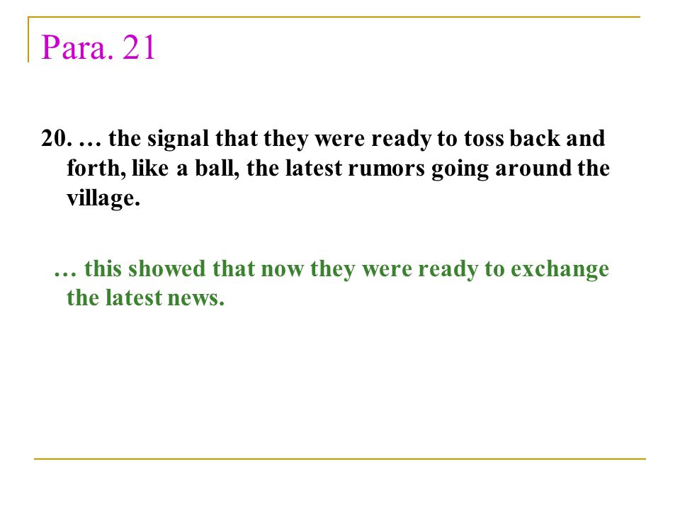 Para. 21 20. … the signal that they were ready to toss back and forth, like a ball, the latest rumors going around the village. … this showed that now