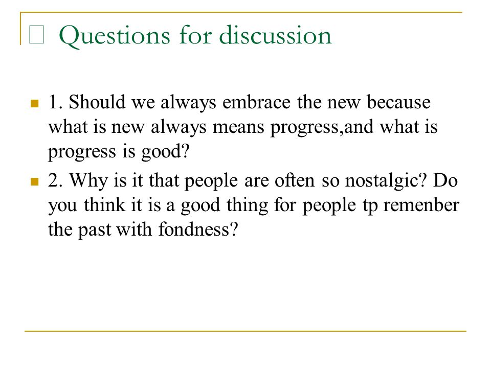 Ⅵ Questions for discussion 1. Should we always embrace the new because what is new always means progress,and what is progress is good? 2. Why is it th