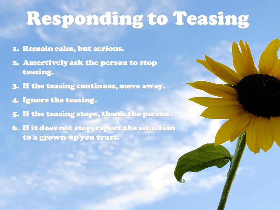 Responding to Teasing 1.Remain calm, but serious.2.Assertively ask the person to stop teasing.