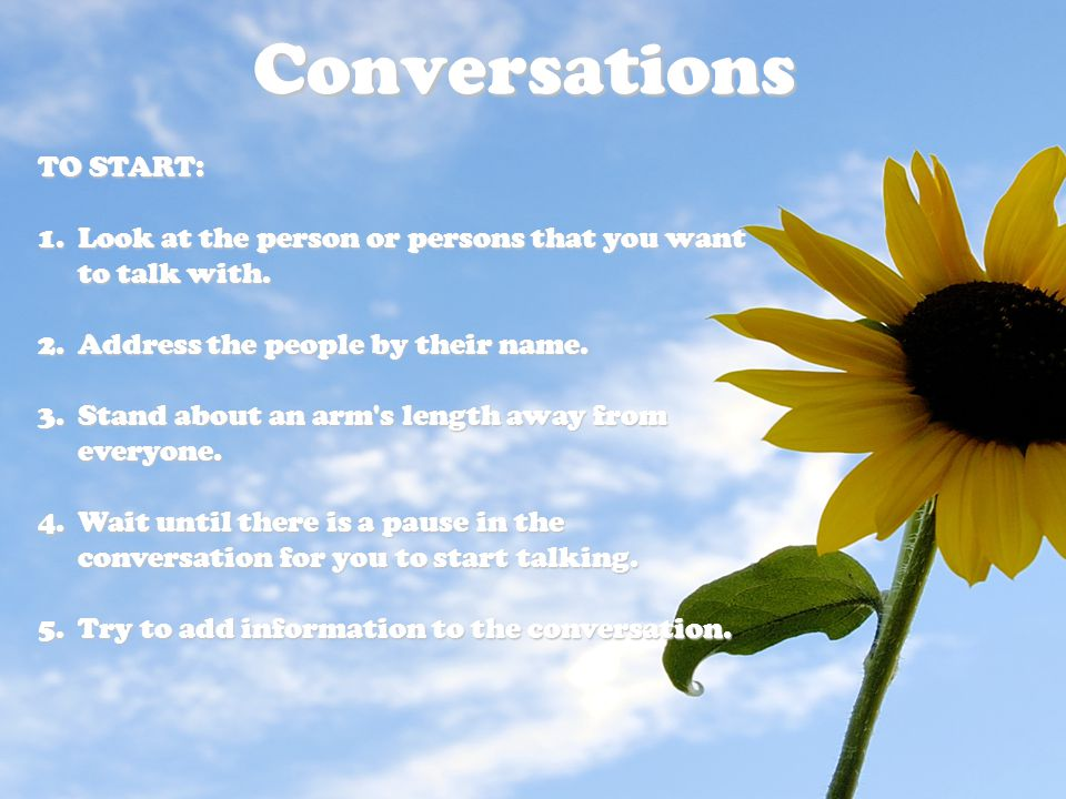 Conversations TO START: 1.Look at the person or persons that you want to talk with. 2.Address the people by their name. 3.Stand about an arm's length