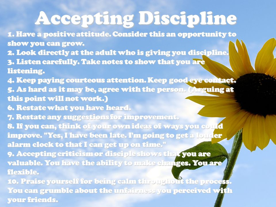 Accepting Discipline 1. Have a positive attitude. Consider this an opportunity to show you can grow. 2. Look directly at the adult who is giving you d