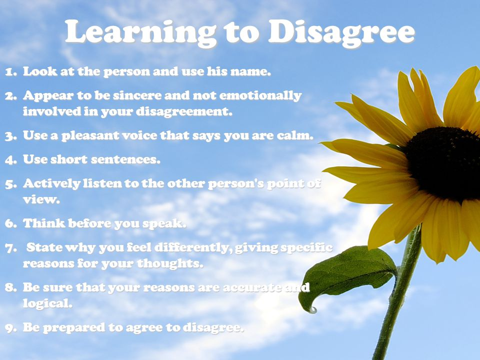 Learning to Disagree 1.Look at the person and use his name. 2.Appear to be sincere and not emotionally involved in your disagreement. 3.Use a pleasant