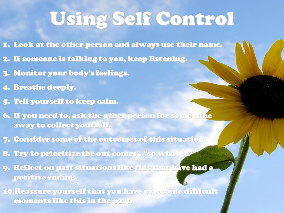 Using Self Control 1.Look at the other person and always use their name. 2.If someone is talking to you, keep listening. 3.Monitor your body's feeling
