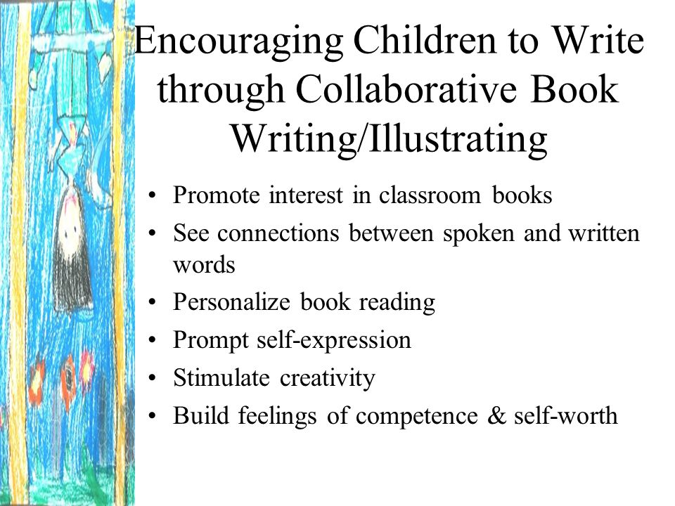 Encouraging Children to Write through Collaborative Book Writing/Illustrating Promote interest in classroom books See connections between spoken and written words Personalize book reading Prompt self-expression Stimulate creativity Build feelings of competence & self-worth