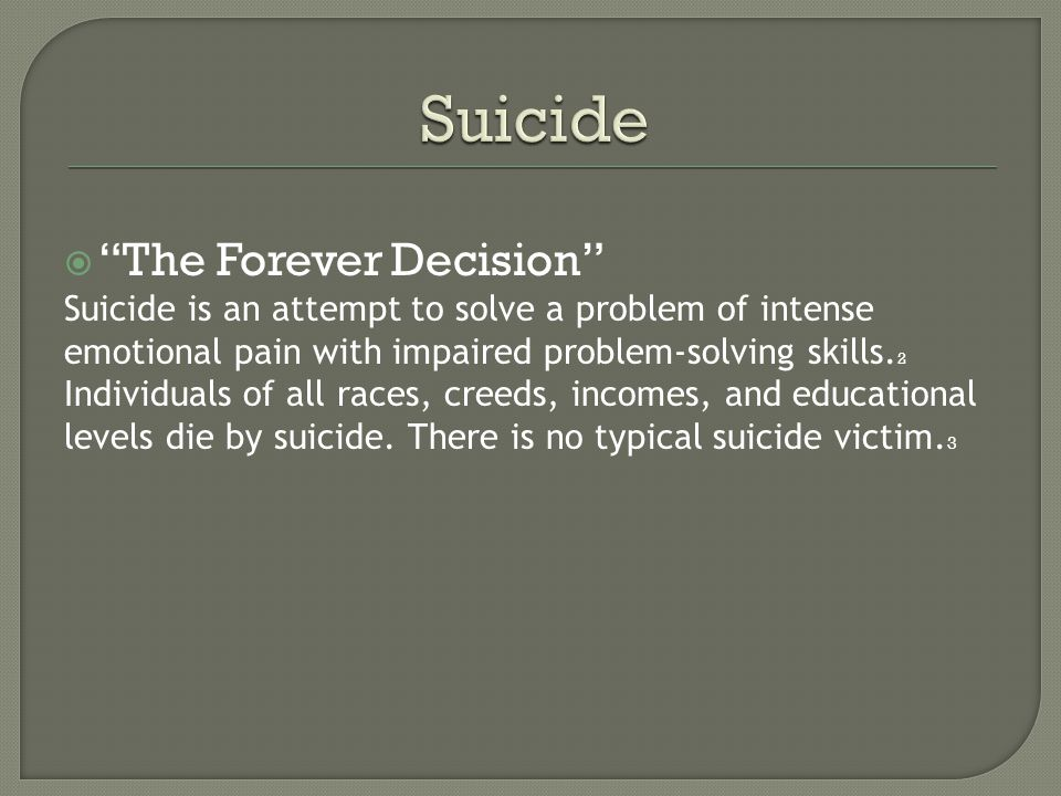 " ""The Forever Decision"" Suicide is an attempt to solve a problem of intense emotional pain with impaired problem-solving skills. 2 Individuals of all"