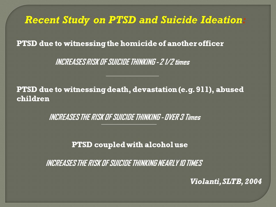 Recent Study on PTSD and Suicide Ideation: PTSD due to witnessing the homicide of another officer INCREASES RISK OF SUICIDE THINKING - 2 1/2 times PTS