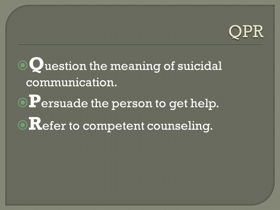  Q uestion the meaning of suicidal communication.  P ersuade the person to get help.  R efer to competent counseling.