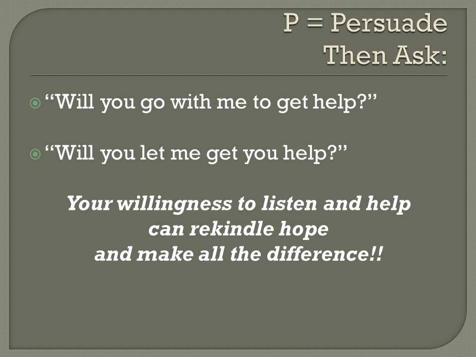 " ""Will you go with me to get help?""  ""Will you let me get you help?"" Your willingness to listen and help can rekindle hope and make all the differen"