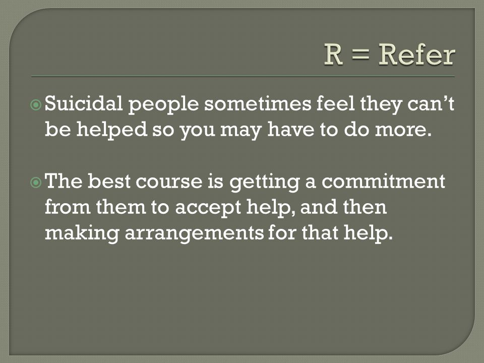  Suicidal people sometimes feel they can't be helped so you may have to do more.  The best course is getting a commitment from them to accept help,