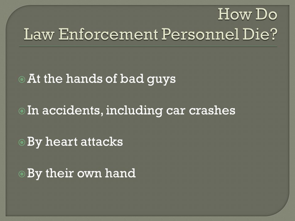  At the hands of bad guys  In accidents, including car crashes  By heart attacks  By their own hand