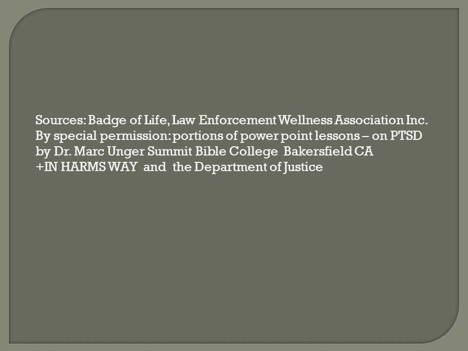 Sources: Badge of Life, Law Enforcement Wellness Association Inc. By special permission: portions of power point lessons – on PTSD by Dr. Marc Unger S