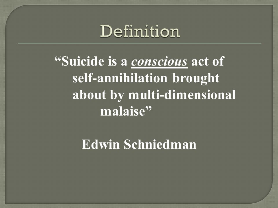 Suicide is a conscious act of self-annihilation brought about by multi-dimensional malaise Edwin Schniedman