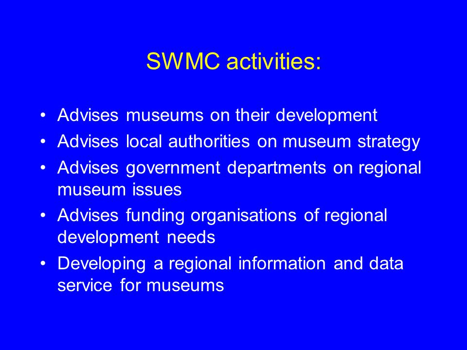 SWMC activities: Advises museums on their development Advises local authorities on museum strategy Advises government departments on regional museum issues Advises funding organisations of regional development needs Developing a regional information and data service for museums