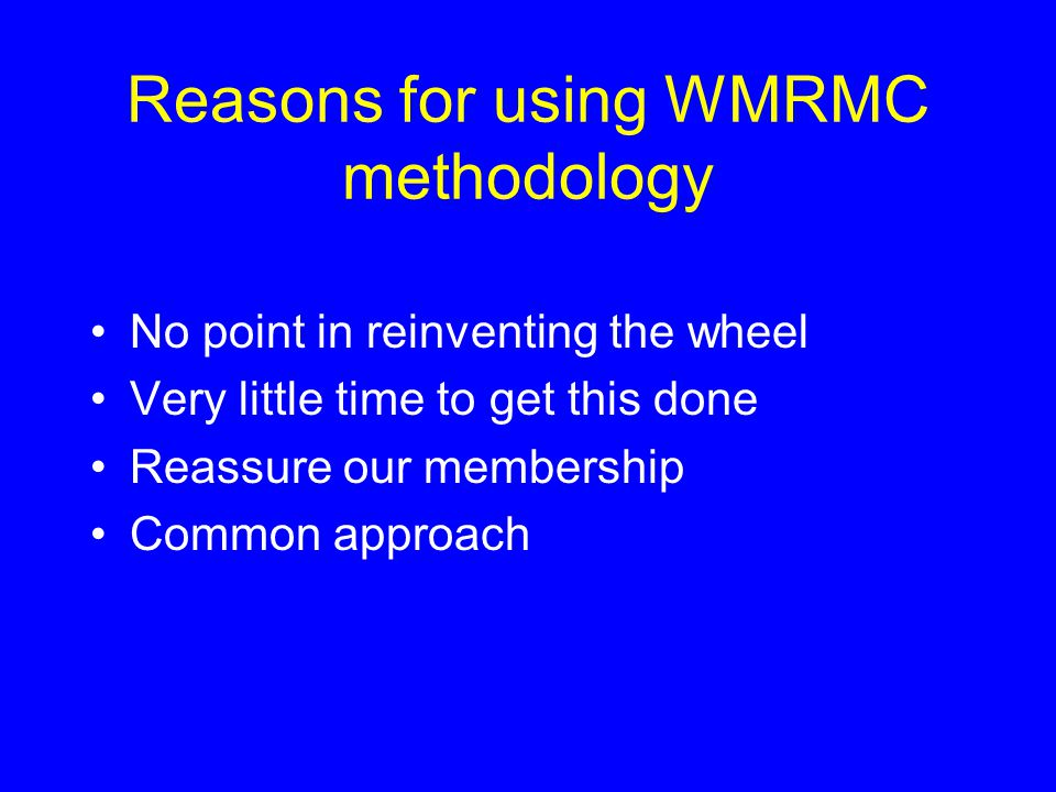 Reasons for using WMRMC methodology No point in reinventing the wheel Very little time to get this done Reassure our membership Common approach
