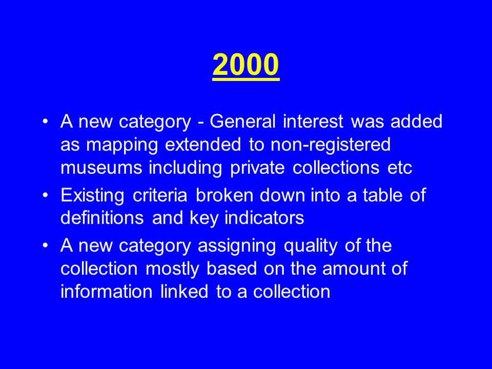 2000 A new category - General interest was added as mapping extended to non-registered museums including private collections etc Existing criteria broken down into a table of definitions and key indicators A new category assigning quality of the collection mostly based on the amount of information linked to a collection