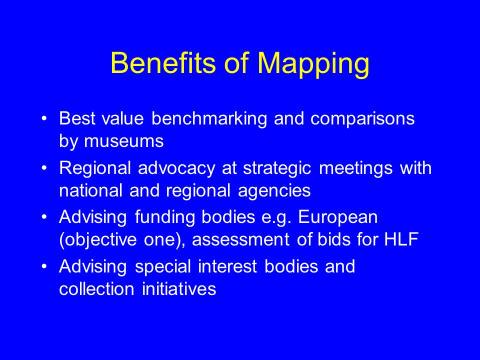 Benefits of Mapping Best value benchmarking and comparisons by museums Regional advocacy at strategic meetings with national and regional agencies Advising funding bodies e.g.
