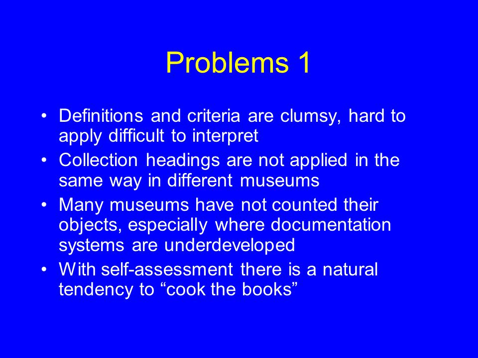 Problems 1 Definitions and criteria are clumsy, hard to apply difficult to interpret Collection headings are not applied in the same way in different museums Many museums have not counted their objects, especially where documentation systems are underdeveloped With self-assessment there is a natural tendency to cook the books