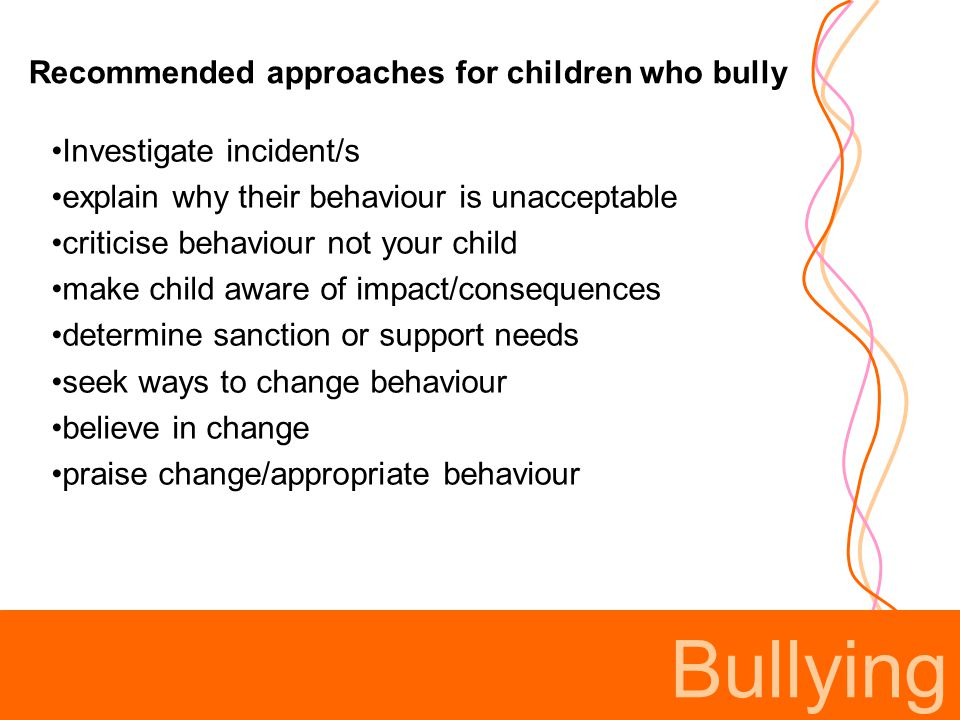 Bullying Investigate incident/s explain why their behaviour is unacceptable criticise behaviour not your child make child aware of impact/consequences determine sanction or support needs seek ways to change behaviour believe in change praise change/appropriate behaviour Recommended approaches for children who bully