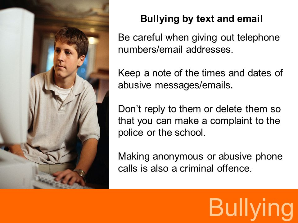 Bullying Bullying by text and email Be careful when giving out telephone numbers/email addresses. Keep a note of the times and dates of abusive messag