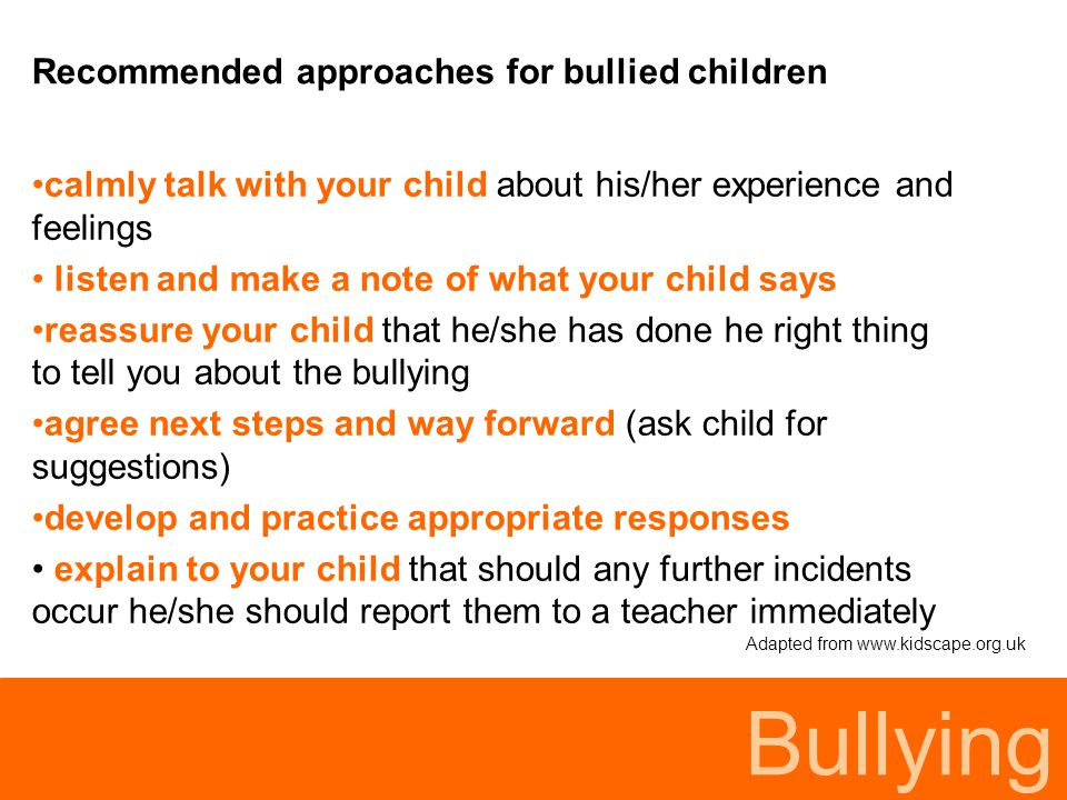 Bullying Recommended approaches for bullied children calmly talk with your child about his/her experience and feelings listen and make a note of what