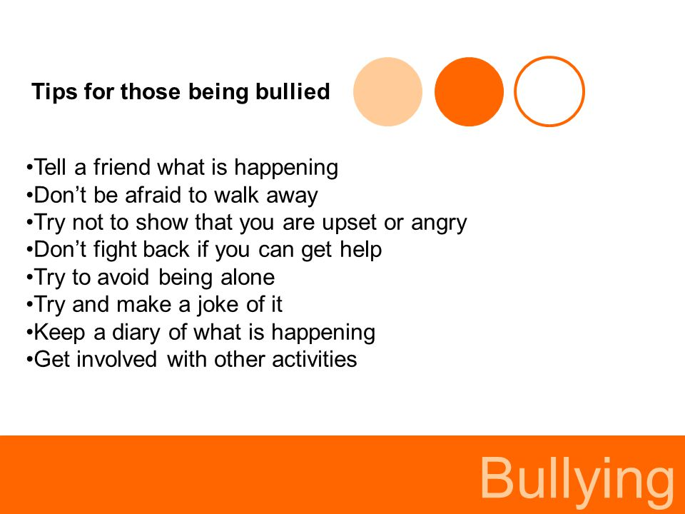 Bullying Tips for those being bullied Tell a friend what is happening Don't be afraid to walk away Try not to show that you are upset or angry Don't f