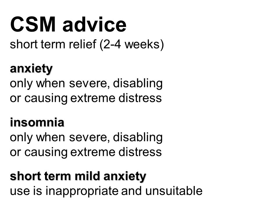 CSM advice short term relief (2-4 weeks)anxiety only when severe, disabling or causing extreme distressinsomnia only when severe, disabling or causing