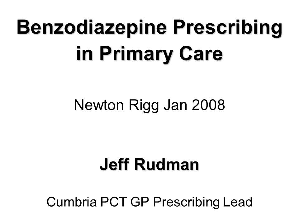 Benzodiazepine Prescribing in Primary Care Jeff Rudman Benzodiazepine Prescribing in Primary Care Newton Rigg Jan 2008 Jeff Rudman Cumbria PCT GP Prescribing Lead